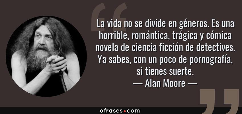 Frases de Alan Moore - La vida no se divide en géneros. Es una horrible, romántica, trágica y cómica novela de ciencia ficción de detectives. Ya sabes, con un poco de pornografía, si tienes suerte.