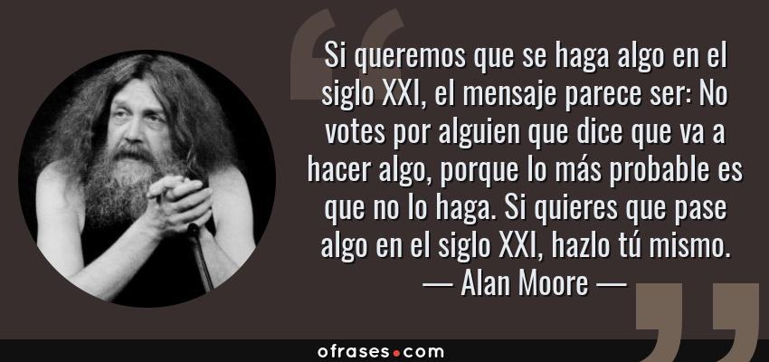 Frases de Alan Moore - Si queremos que se haga algo en el siglo XXI, el mensaje parece ser: No votes por alguien que dice que va a hacer algo, porque lo más probable es que no lo haga. Si quieres que pase algo en el siglo XXI, hazlo tú mismo.