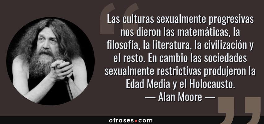 Frases de Alan Moore - Las culturas sexualmente progresivas nos dieron las matemáticas, la filosofía, la literatura, la civilización y el resto. En cambio las sociedades sexualmente restrictivas produjeron la Edad Media y el Holocausto.