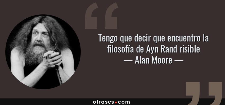 Frases de Alan Moore - Tengo que decir que encuentro la filosofía de Ayn Rand risible