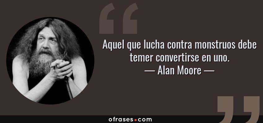 Frases de Alan Moore - Aquel que lucha contra monstruos debe temer convertirse en uno.
