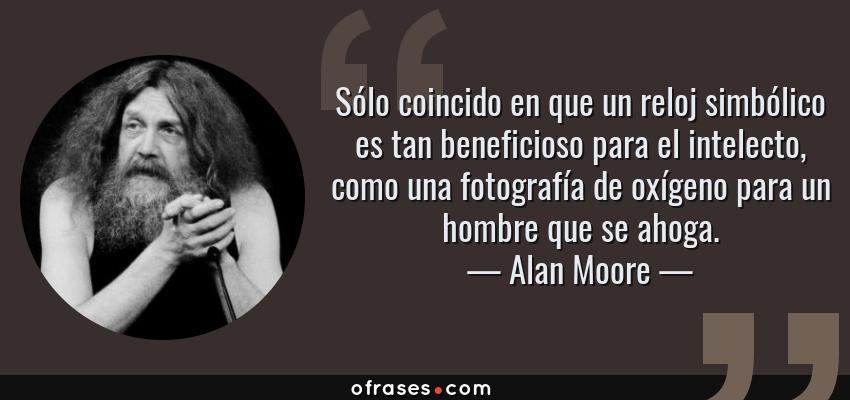 Frases de Alan Moore - Sólo coincido en que un reloj simbólico es tan beneficioso para el intelecto, como una fotografía de oxígeno para un hombre que se ahoga.