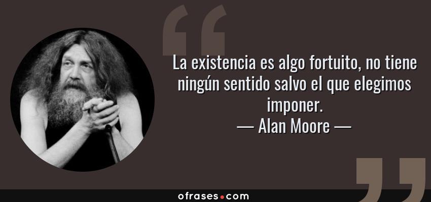 Frases de Alan Moore - La existencia es algo fortuito, no tiene ningún sentido salvo el que elegimos imponer.