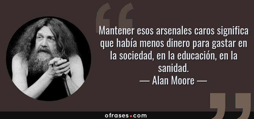 Frases de Alan Moore - Mantener esos arsenales caros significa que había menos dinero para gastar en la sociedad, en la educación, en la sanidad.