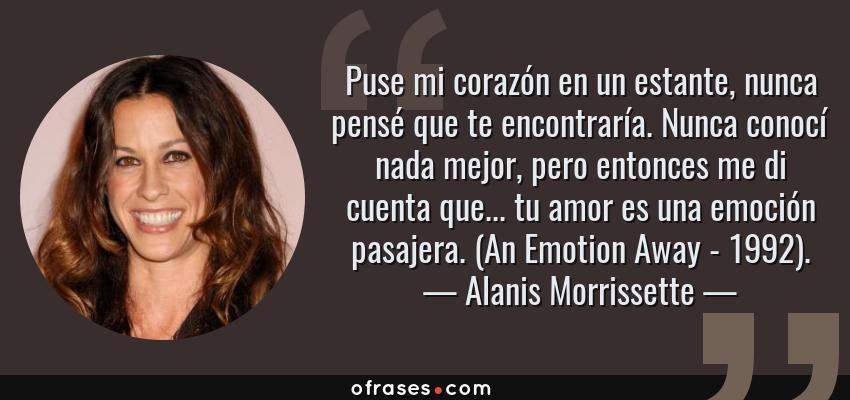 Frases de Alanis Morrissette - Puse mi corazón en un estante, nunca pensé que te encontraría. Nunca conocí nada mejor, pero entonces me di cuenta que... tu amor es una emoción pasajera. (An Emotion Away - 1992).
