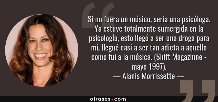 Frases de Alanis Morrissette - Si no fuera un músico, sería una psicóloga. Ya estuve totalmente sumergida en la psicología, esto llegó a ser una droga para mí, llegué casi a ser tan adicta a aquello como fui a la música. (Shift Magazinne - mayo 1997).