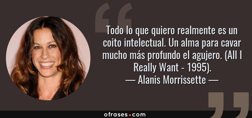 Frases de Alanis Morrissette - Todo lo que quiero realmente es un coito intelectual. Un alma para cavar mucho más profundo el agujero. (All I Really Want - 1995).