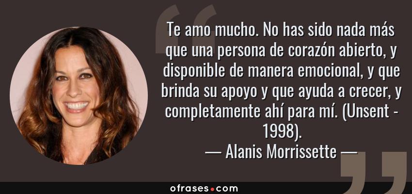 Frases de Alanis Morrissette - Te amo mucho. No has sido nada más que una persona de corazón abierto, y disponible de manera emocional, y que brinda su apoyo y que ayuda a crecer, y completamente ahí para mí. (Unsent - 1998).