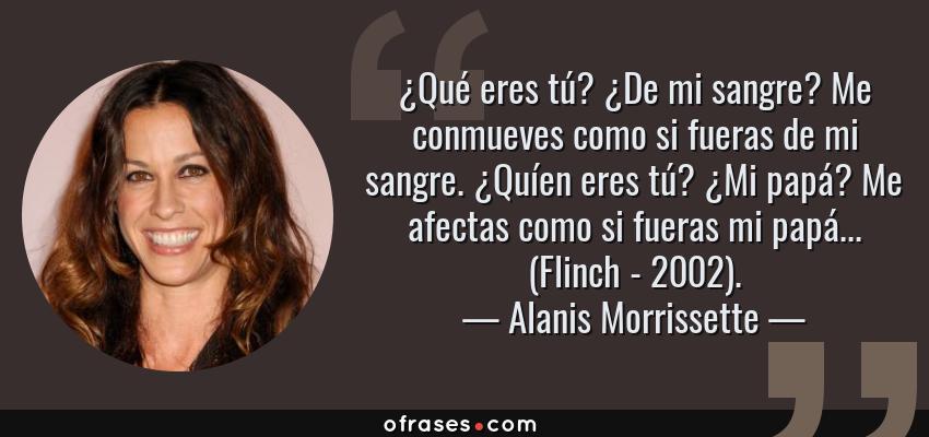Frases de Alanis Morrissette - ¿Qué eres tú? ¿De mi sangre? Me conmueves como si fueras de mi sangre. ¿Quíen eres tú? ¿Mi papá? Me afectas como si fueras mi papá... (Flinch - 2002).