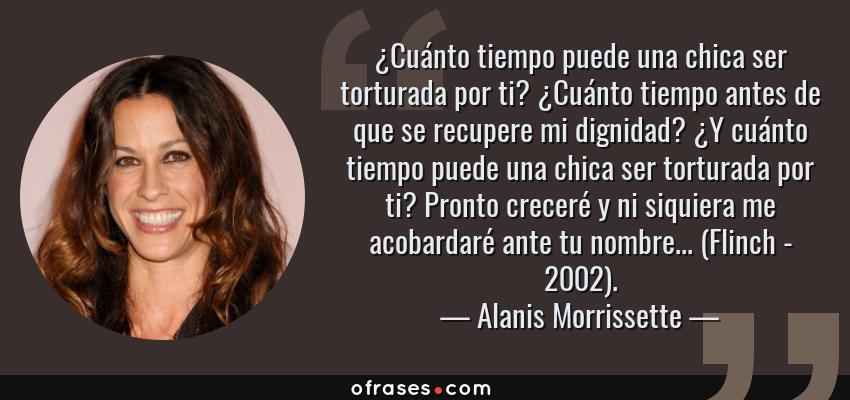 Frases de Alanis Morrissette - ¿Cuánto tiempo puede una chica ser torturada por ti? ¿Cuánto tiempo antes de que se recupere mi dignidad? ¿Y cuánto tiempo puede una chica ser torturada por ti? Pronto creceré y ni siquiera me acobardaré ante tu nombre... (Flinch - 2002).
