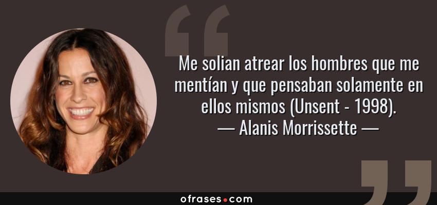 Frases de Alanis Morrissette - Me solian atrear los hombres que me mentían y que pensaban solamente en ellos mismos (Unsent - 1998).