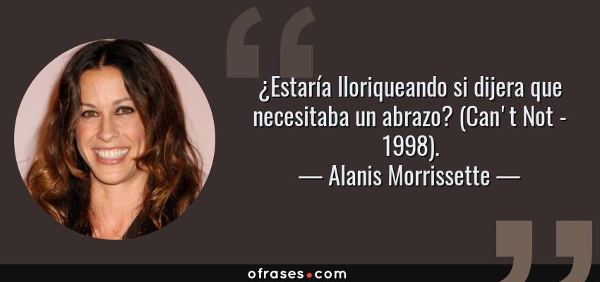 Frases de Alanis Morrissette - ¿Estaría lloriqueando si dijera que necesitaba un abrazo? (Can't Not - 1998).