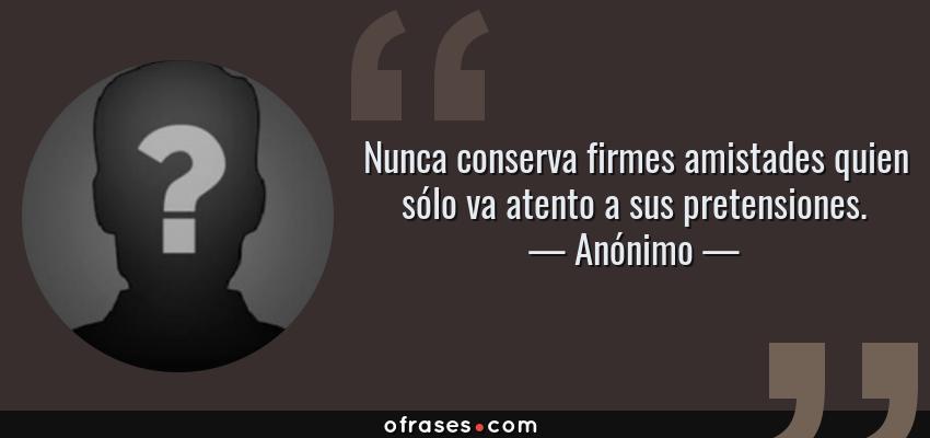 Frases de Anónimo - Nunca conserva firmes amistades quien sólo va atento a sus pretensiones.