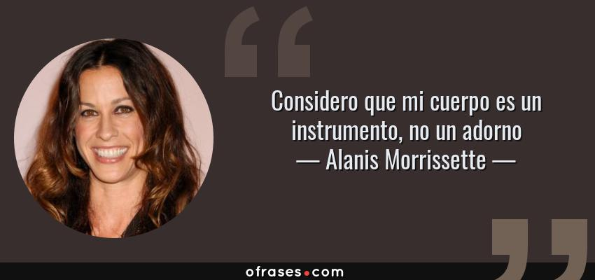 Frases de Alanis Morrissette - Considero que mi cuerpo es un instrumento, no un adorno
