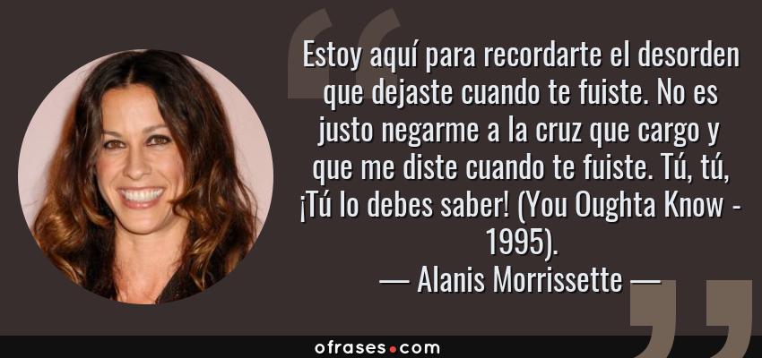 Frases de Alanis Morrissette - Estoy aquí para recordarte el desorden que dejaste cuando te fuiste. No es justo negarme a la cruz que cargo y que me diste cuando te fuiste. Tú, tú, ¡Tú lo debes saber! (You Oughta Know - 1995).