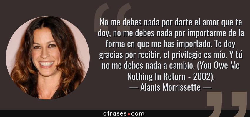 Frases de Alanis Morrissette - No me debes nada por darte el amor que te doy, no me debes nada por importarme de la forma en que me has importado. Te doy gracias por recibir, el privilegio es mío. Y tú no me debes nada a cambio. (You Owe Me Nothing In Return - 2002).