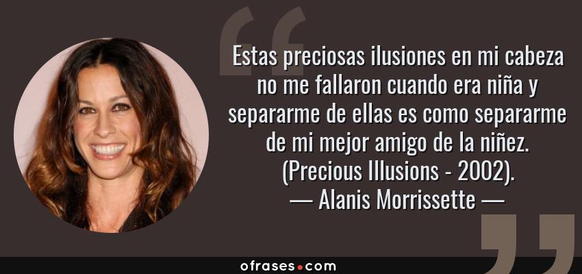 Frases de Alanis Morrissette - Estas preciosas ilusiones en mi cabeza no me fallaron cuando era niña y separarme de ellas es como separarme de mi mejor amigo de la niñez. (Precious Illusions - 2002).
