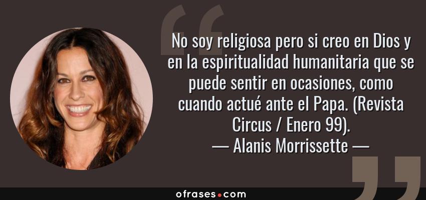 Frases de Alanis Morrissette - No soy religiosa pero si creo en Dios y en la espiritualidad humanitaria que se puede sentir en ocasiones, como cuando actué ante el Papa. (Revista Circus / Enero 99).