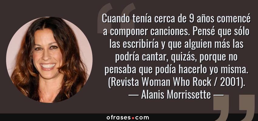 Frases de Alanis Morrissette - Cuando tenía cerca de 9 años comencé a componer canciones. Pensé que sólo las escribiría y que alguien más las podría cantar, quizás, porque no pensaba que podía hacerlo yo misma. (Revista Woman Who Rock / 2001).