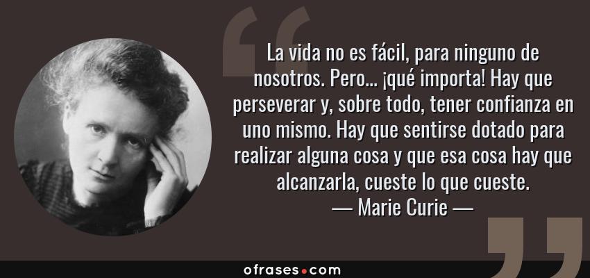 Frases de Marie Curie - La vida no es fácil, para ninguno de nosotros. Pero... ¡qué importa! Hay que perseverar y, sobre todo, tener confianza en uno mismo. Hay que sentirse dotado para realizar alguna cosa y que esa cosa hay que alcanzarla, cueste lo que cueste.