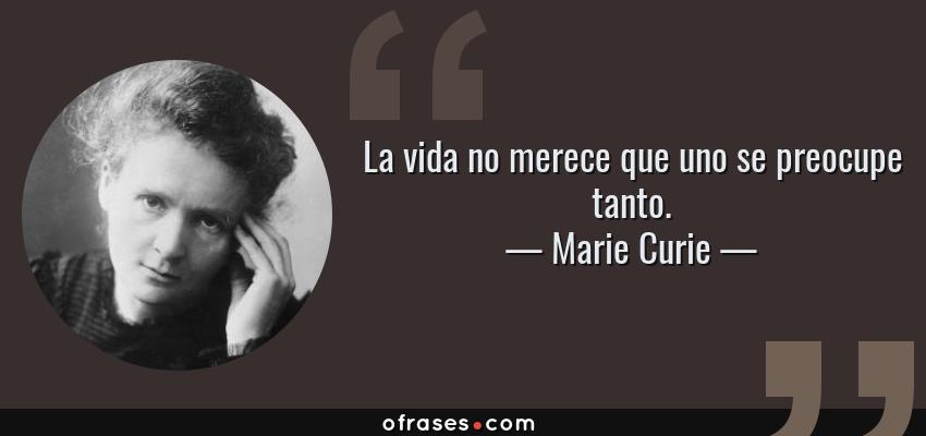 Frases de Marie Curie - La vida no merece que uno se preocupe tanto.