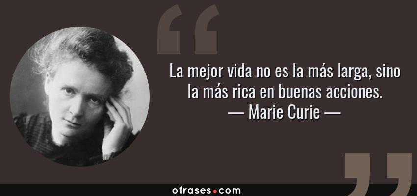 Frases de Marie Curie - La mejor vida no es la más larga, sino la más rica en buenas acciones.