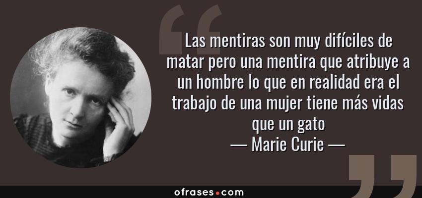 Frases de Marie Curie - Las mentiras son muy difíciles de matar pero una mentira que atribuye a un hombre lo que en realidad era el trabajo de una mujer tiene más vidas que un gato