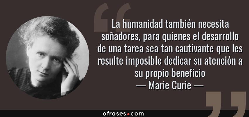 Frases de Marie Curie - La humanidad también necesita soñadores, para quienes el desarrollo de una tarea sea tan cautivante que les resulte imposible dedicar su atención a su propio beneficio
