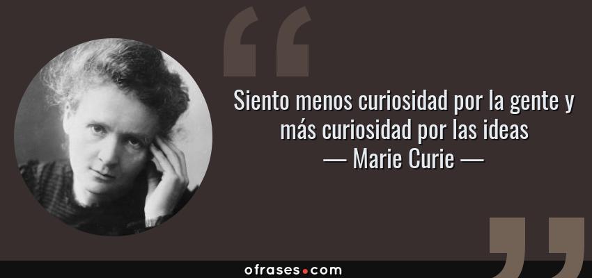 Frases de Marie Curie - Siento menos curiosidad por la gente y más curiosidad por las ideas