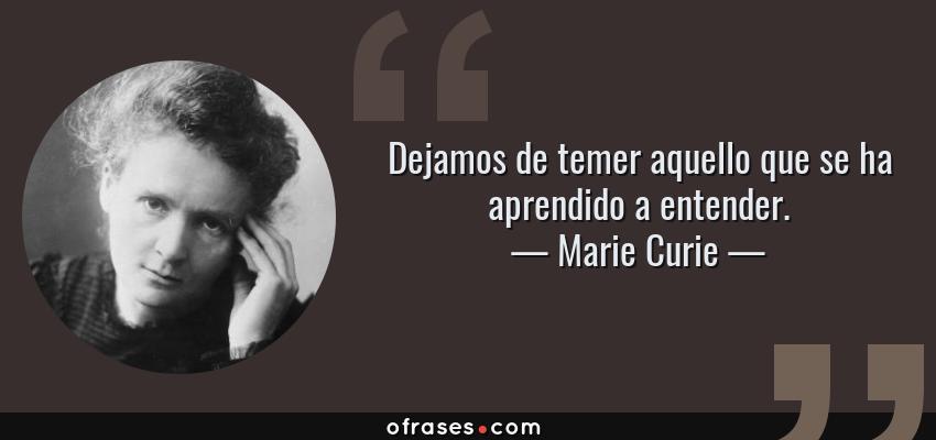 Frases de Marie Curie - Dejamos de temer aquello que se ha aprendido a entender.