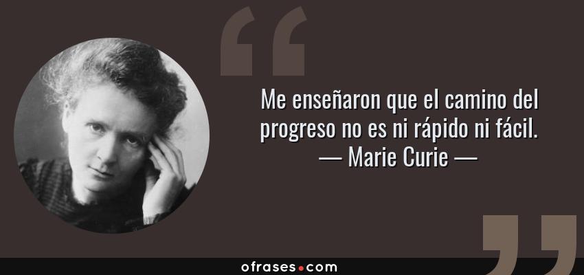 Frases de Marie Curie - Me enseñaron que el camino del progreso no es ni rápido ni fácil.