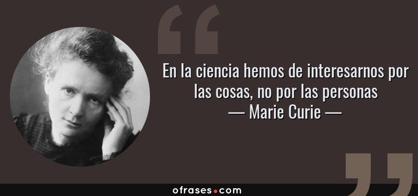 Frases de Marie Curie - En la ciencia hemos de interesarnos por las cosas, no por las personas