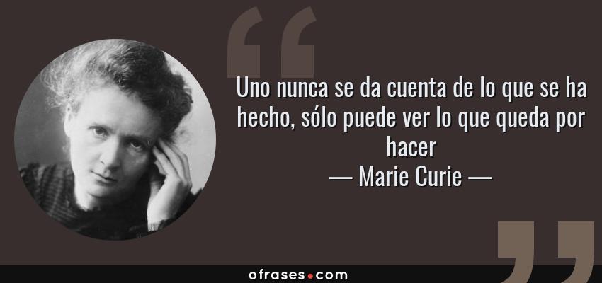 Frases de Marie Curie - Uno nunca se da cuenta de lo que se ha hecho, sólo puede ver lo que queda por hacer