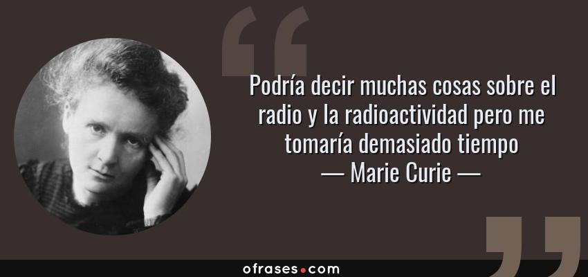 Frases de Marie Curie - Podría decir muchas cosas sobre el radio y la radioactividad pero me tomaría demasiado tiempo