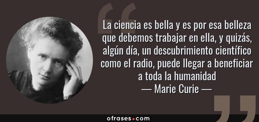 Frases de Marie Curie - La ciencia es bella y es por esa belleza que debemos trabajar en ella, y quizás, algún día, un descubrimiento científico como el radio, puede llegar a beneficiar a toda la humanidad