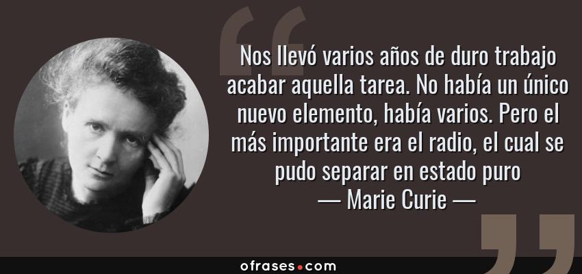Frases de Marie Curie - Nos llevó varios años de duro trabajo acabar aquella tarea. No había un único nuevo elemento, había varios. Pero el más importante era el radio, el cual se pudo separar en estado puro