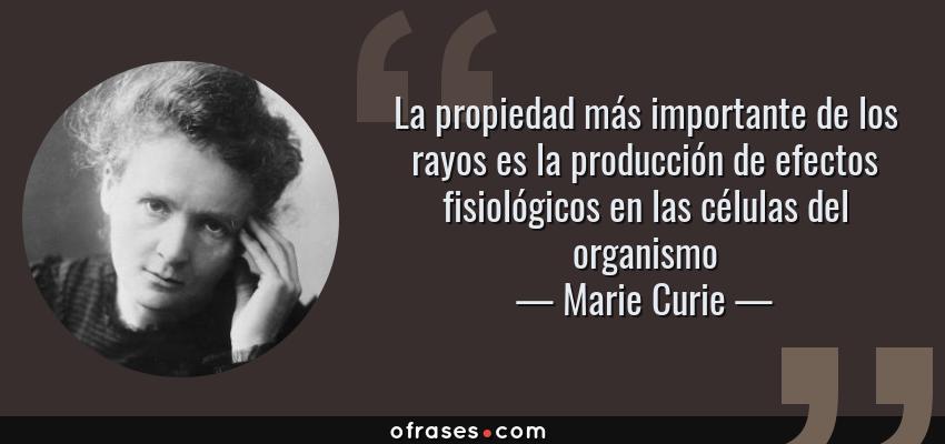 Frases de Marie Curie - La propiedad más importante de los rayos es la producción de efectos fisiológicos en las células del organismo