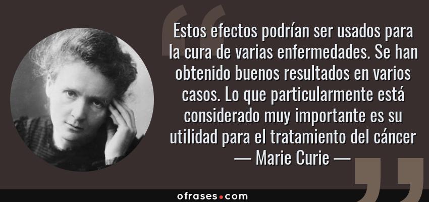 Frases de Marie Curie - Estos efectos podrían ser usados para la cura de varias enfermedades. Se han obtenido buenos resultados en varios casos. Lo que particularmente está considerado muy importante es su utilidad para el tratamiento del cáncer