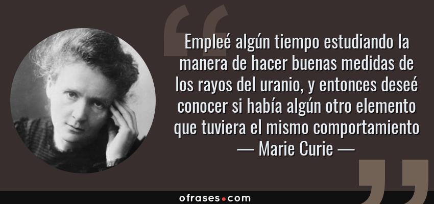 Frases de Marie Curie - Empleé algún tiempo estudiando la manera de hacer buenas medidas de los rayos del uranio, y entonces deseé conocer si había algún otro elemento que tuviera el mismo comportamiento