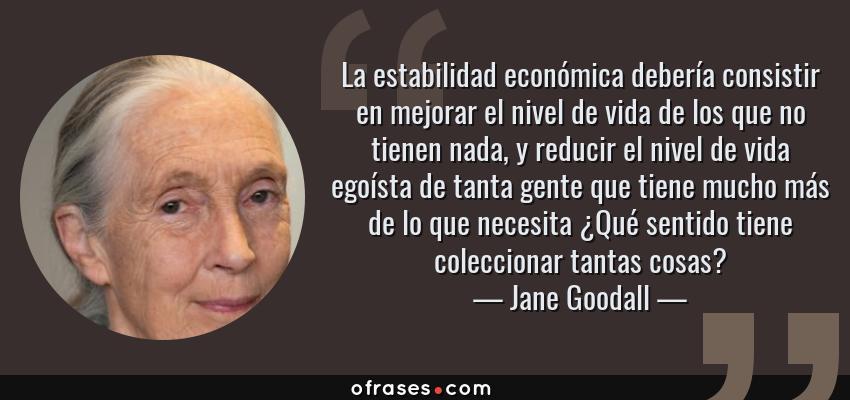Frases de Jane Goodall - La estabilidad económica debería consistir en mejorar el nivel de vida de los que no tienen nada, y reducir el nivel de vida egoísta de tanta gente que tiene mucho más de lo que necesita ¿Qué sentido tiene coleccionar tantas cosas?