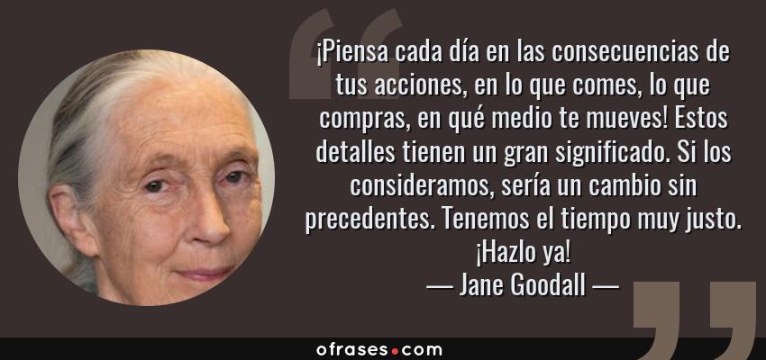 Frases de Jane Goodall - ¡Piensa cada día en las consecuencias de tus acciones, en lo que comes, lo que compras, en qué medio te mueves! Estos detalles tienen un gran significado. Si los consideramos, sería un cambio sin precedentes. Tenemos el tiempo muy justo. ¡Hazlo ya!