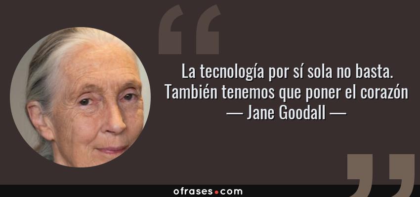 Frases de Jane Goodall - La tecnología por sí sola no basta. También tenemos que poner el corazón