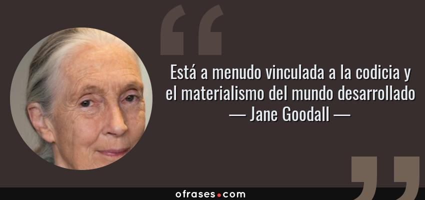 Frases de Jane Goodall - Está a menudo vinculada a la codicia y el materialismo del mundo desarrollado