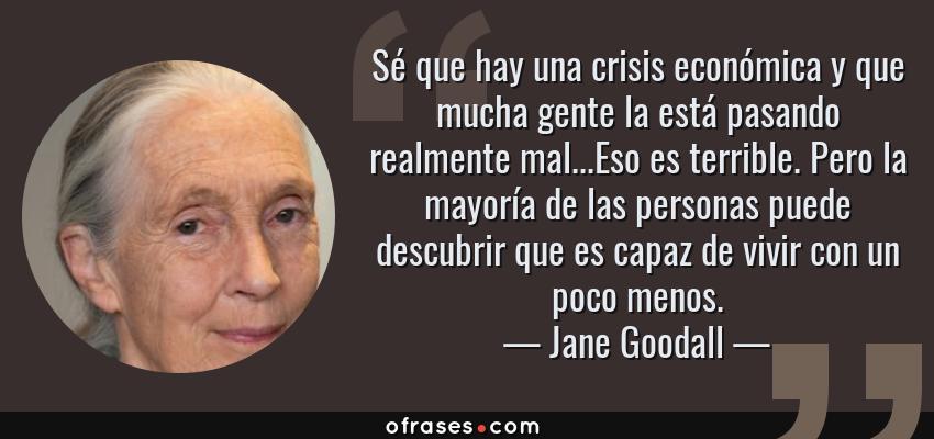 Frases de Jane Goodall - Sé que hay una crisis económica y que mucha gente la está pasando realmente mal...Eso es terrible. Pero la mayoría de las personas puede descubrir que es capaz de vivir con un poco menos.