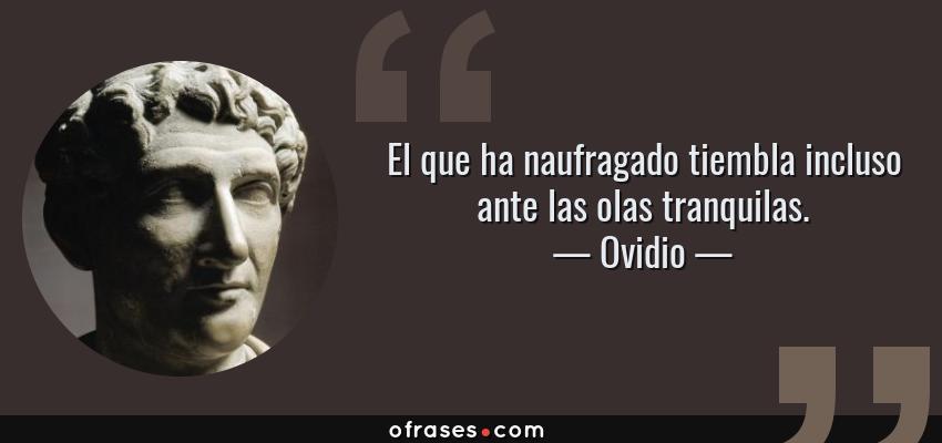 Frases de Ovidio - El que ha naufragado tiembla incluso ante las olas tranquilas.