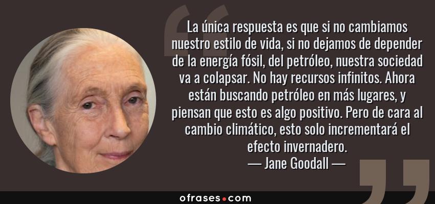 Frases de Jane Goodall - La única respuesta es que si no cambiamos nuestro estilo de vida, si no dejamos de depender de la energía fósil, del petróleo, nuestra sociedad va a colapsar. No hay recursos infinitos. Ahora están buscando petróleo en más lugares, y piensan que esto es algo positivo. Pero de cara al cambio climático, esto solo incrementará el efecto invernadero.