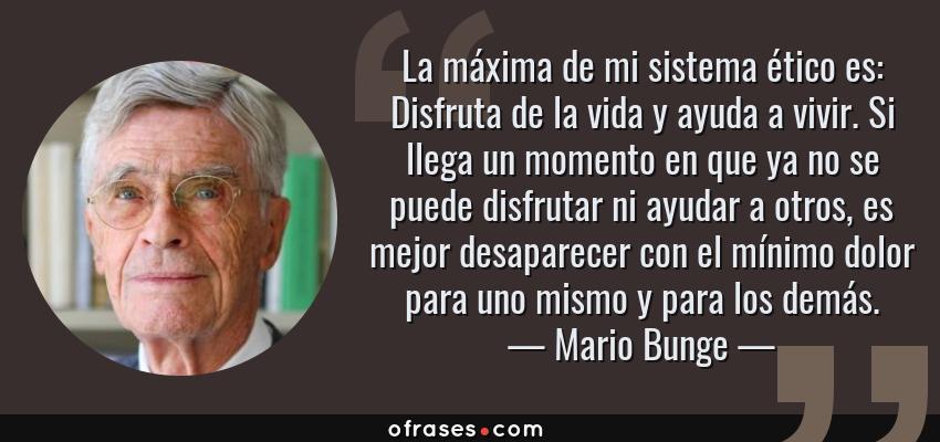 Frases de Mario Bunge - La máxima de mi sistema ético es: Disfruta de la vida y ayuda a vivir. Si llega un momento en que ya no se puede disfrutar ni ayudar a otros, es mejor desaparecer con el mínimo dolor para uno mismo y para los demás.