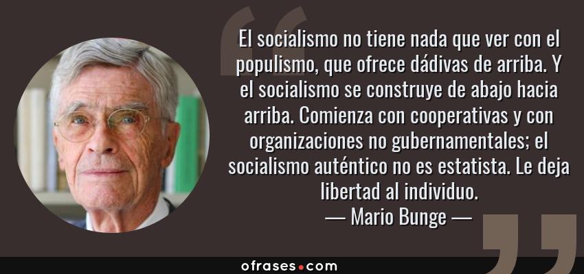 Frases de Mario Bunge - El socialismo no tiene nada que ver con el populismo, que ofrece dádivas de arriba. Y el socialismo se construye de abajo hacia arriba. Comienza con cooperativas y con organizaciones no gubernamentales; el socialismo auténtico no es estatista. Le deja libertad al individuo.