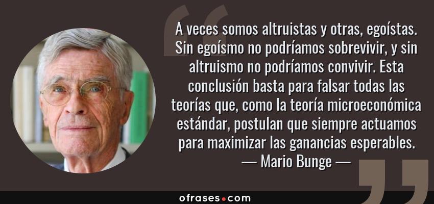 Frases de Mario Bunge - A veces somos altruistas y otras, egoístas. Sin egoísmo no podríamos sobrevivir, y sin altruismo no podríamos convivir. Esta conclusión basta para falsar todas las teorías que, como la teoría microeconómica estándar, postulan que siempre actuamos para maximizar las ganancias esperables.