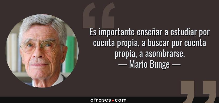Frases de Mario Bunge - Es importante enseñar a estudiar por cuenta propia, a buscar por cuenta propia, a asombrarse.